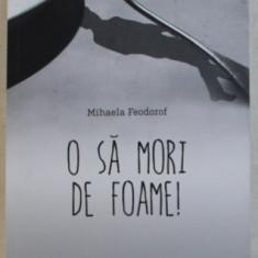 O SA MORI DE FOAME ! de MIHAELA FEODOROF , 2015