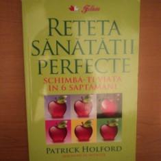 RETETA SANATATII PERFECTE , SCHIMBA - TI VIATA IN 6 SAPTAMANI de PATRICK HOLFORD