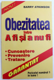 OBEZITATEA INTRE A FI SI NU A FI - CUNOASTERE, PREVENIRE, TRATARE de BARRY ATKINSON, 2001