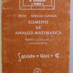 ELEMENTE DE ANALIZA MATEMATICA PENTRU CLASA A XII - A , PARTEA INTAI de MIRCEA GANGA , 2000