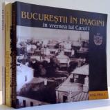 BUCURESTII IN IMAGINI IN VREMEA LUI CAROL I , EXPOZITII DE LA 1906 , VOL. I - III de NICOLAE ST. NOICA , 2006