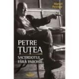 Petre Tutea. Sacerdotul fara parohie - Marcel Petrisor