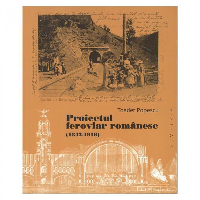 Toader Popescu - Proiectul Feroviar Romanesc 1842-1916 CFR gara gari 250 ill.