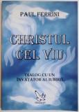 CHRISTUL CEL VIU, DIALOG CU UN INVATATOR AL IUBIRII de PAUL FERRINI, 2007