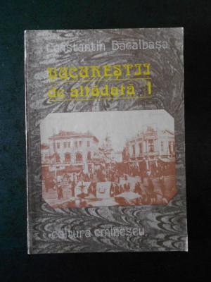 CONSTANTIN BACALBASA - BUCURESTII DE ALTADATA volumul 1 (1871-1877) foto