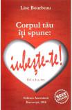 Corpul tau iti spune: iubeste-te! ed. 4, Lise Bourbeau