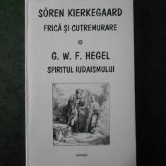 SOREN KIERKEGAARD - FRICA SI CUTREMURARE * G. W. F. HEGEL - SPIRITUL IUDAISMULUI