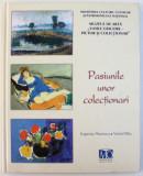 "PASIUNILE UNOR COLECTIONARI - MUZEUL DE ARTA ""VASILE GRIGORE"", PICTOR SI COLECTIONAR de EUGENIA FLORESCU si VIOREL RAU, 2009"