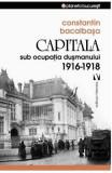 Capitala sub ocupatia dusmanului 1916-1918 - Constantin Bacalbasa