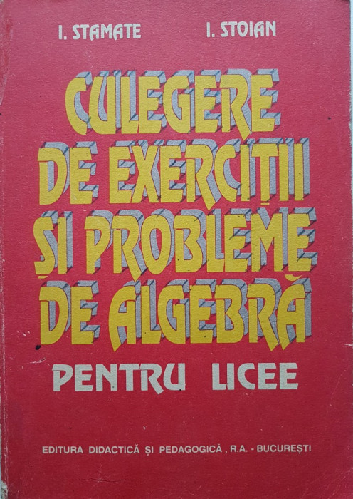 CULEGERE DE EXERCITII SI PROBLEME DE ALGEBRA PENTRU LICEE - Stamate, Stoian 1994