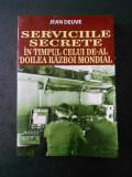 JEAN DEUVE - SERVICIILE SECRETE IN TIMPUL CELUI DE-AL DOILEA RAZBOI MONDIAL