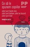 Ce sa le spunem copiilor – cand sunt foarte mici, cand sunt bolnavi, cand se bucura, cand sunt tristi   Francoise Dolto, Trei