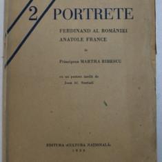 2 PORTRETE - FERDINAND AL ROMANIEI - ANATOL FRANCE de PRINCIPESA MARTHA BIBESCU , cu un portret inedit de JEAN AL. STERIADI , 1930