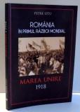 ROMANIA IN PRIMUL RAZBOI MONDIAL, MAREA UNIRE 1918 de PETRE OTU , 2017