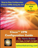 Cisco VPN Configuration Guide: Step-By-Step Configuration of Cisco VPNs for Asa and Routers