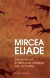 Samanismul si tehnicile arhaice ale extazului | Mircea Eliade