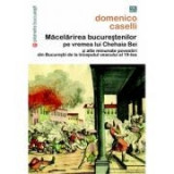 Macelarirea bucurestenilor pe vremea lui Chehaia bei si alte minunate povestiri din Bucurestii de la inceputul veacului al 19-lea - Domenico Caselli