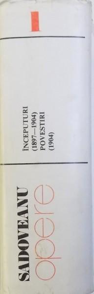 OPERE VOL. I -INCEPUTURI ( 1897 - 1904 ) , POVESTIRI ( 1904 ) de MIHAIL SADOVEANU , 1981