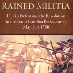 The Day It Rained Militia: Huck's Defeat and the Revolution in the South Carolina Backcountry, May-July 1780