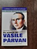 PE URMELE LUI VASILE PARVAN - ALEXANDRU ZUB