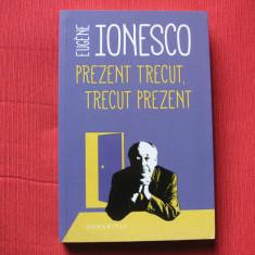 Prezent trecut, trecut prezent - Eugene Ionesco, Humanitas, 2018