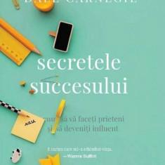Secretele succesului. Ed. a III-a - DALE CARNEGIE