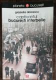CAPTIVANTUL BUCURESTI INTERBELIC - GRAZIELLA DOICESCU