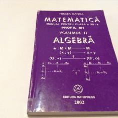 MATEMATICA , ALGEBRA , MANUAL PENTRU CLASA A XII A ,  M1 , VOL II - GANGA , 2002