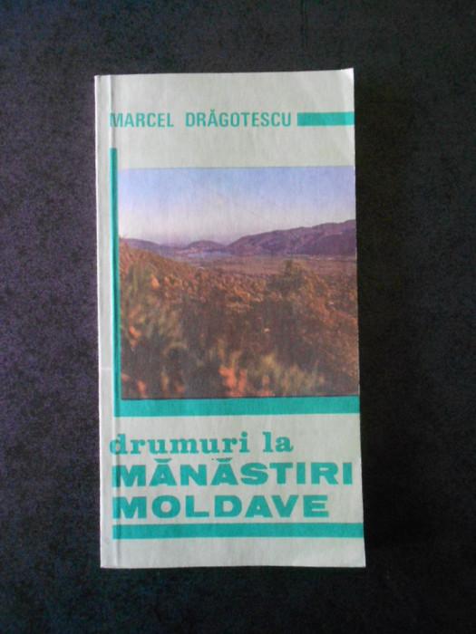 MARCEL DRAGOTESCU - DRUMURI LA MANASTIRI MOLDAVE