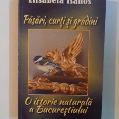 PASARI , CURTI SI GRADINI , O ISTORIE NATURALA A BUCURESTIULUI de ELISABETA ISANOS