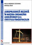 Cumpara ieftin Jurisprudenta recenta in materia organizarii judecatoresti si a statutului magistratilor