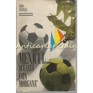 "Mexicul. Aceasta Fata ""Morgana"" - Ioan Chirila"