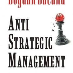 Anti-Strategic Management. Teorie si studii de caz | Bogdan Bacanu