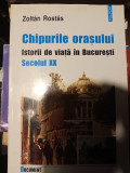 CHIPURILE ORAȘULUI - ISTORII DE VIATA IN BUCUREȘTI SECOLUL XX-ZOLTAN ROSTAS 2002