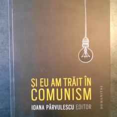 IOANA PARVULESCU - SI EU AM TRAIT IN COMUNISM  (2015), Humanitas