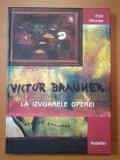 VICTOR BRAUNER - LA IZVOARELE OPEREI- EMIL NICOLAE