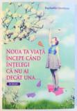 NOUA TA VIATA INCEPE CAND INTELEGI CA NU AI DECAT UNA ... ROMAN de RAPHAELLE GIORDANO , 2017