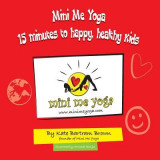 Mini Me Yoga 15 Minutes to Happy, Healthy Kids: This Book Is Designed to Be a Fun Practical Tool in Your Daily Life. in Just 15 Mins a Day You Can Bri