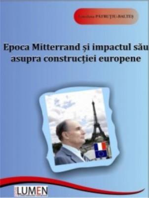 Epoca Mitterrand si impactul sau asupra constructiei europene - Loredana PATRUTIU BALTES foto