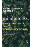Mindfulness, calea constienta spre compasiunea de sine. Cum sa te eliberezi de gandurile si de emotiile distructive, Curtea Veche