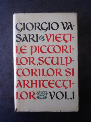 GIORGIO VASARI - VIETILE PICTORILOR, SCULPTORILOR SI ARHITECTILOR volumul 1 foto