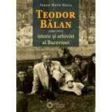 Teodor Balan, istoric si arhivist al Bucovinei - Ileana Maria Ratcu
