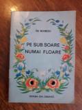 Pe sub soare numai floare - Ion Marinescu / C66P, Alta editura