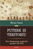 Putere si teritoriu. Tara Romaneasca medievala (secolele XIV-XVI)/Marian Coman