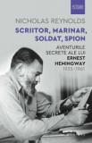 Scriitor, marinar, soldat, spion. Aventurile secrete ale lui Ernest Hemingway 1935 - 1961/Nicholas Reynolds