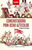 Conchistadorii prin ochii aztecilor. Antologie de texte indigene/Miguel Leon-Portilla
