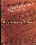 Cumpara ieftin Televiziunea Digitala - Gheorghe I. Mitrofan