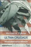 Ultima cruciada. Americanism versus islamism - Michael A. Palmer