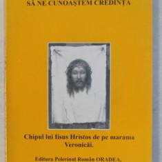 SA NE CUNOASTEM CREDINTA - CHIPUL LUI IISUS HRISTOS PE MARAMA VERONICAI de DIACON GHEORGHE BABUT , 2001