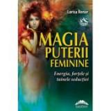 Magia puterii feminine. Energia, fortele si tainele seductiei - Larisa Renar
